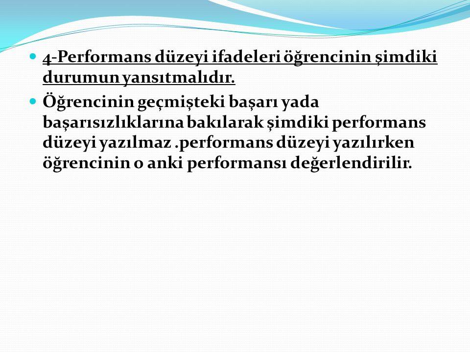4-Performans düzeyi ifadeleri öğrencinin şimdiki durumun yansıtmalıdır. Öğrencinin geçmişteki başarı yada başarısızlıklarına bakılarak şimdiki perform