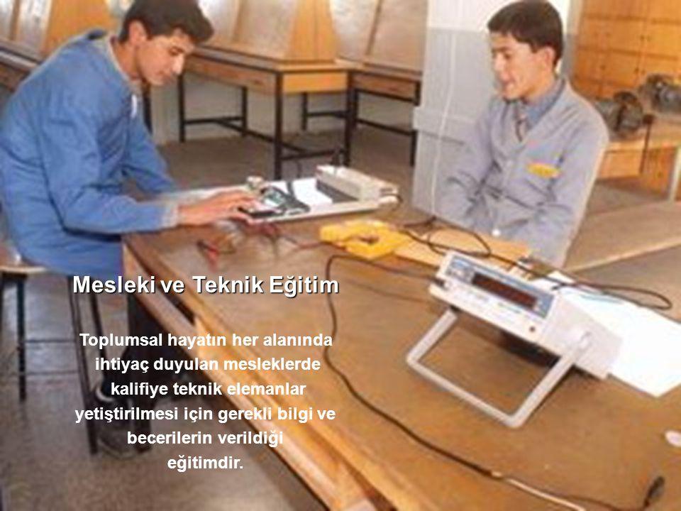 Mesleki ve Teknik Eğitim Toplumsal hayatın her alanında ihtiyaç duyulan mesleklerde kalifiye teknik elemanlar yetiştirilmesi için gerekli bilgi ve becerilerin verildiği eğitimdir.