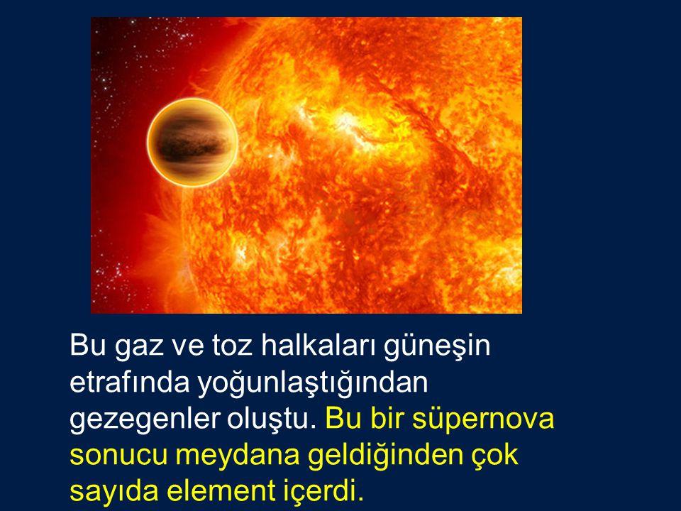 Bu gaz ve toz halkaları güneşin etrafında yoğunlaştığından gezegenler oluştu. Bu bir süpernova sonucu meydana geldiğinden çok sayıda element içerdi.