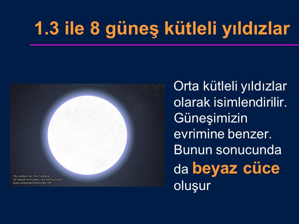 1.3 ile 8 güneş kütleli yıldızlar Orta kütleli yıldızlar olarak isimlendirilir. Güneşimizin evrimine benzer. Bunun sonucunda da beyaz cüce oluşur