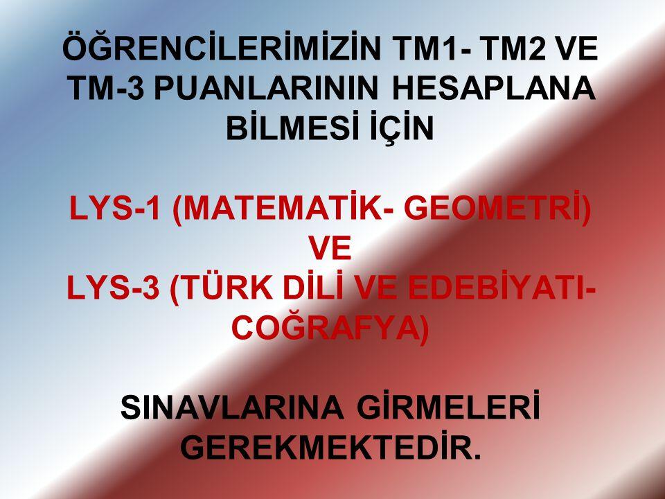 ÖĞRENCİLERİMİZİN TM1- TM2 VE TM-3 PUANLARININ HESAPLANA BİLMESİ İÇİN LYS-1 (MATEMATİK- GEOMETRİ) VE LYS-3 (TÜRK DİLİ VE EDEBİYATI- COĞRAFYA) SINAVLARI