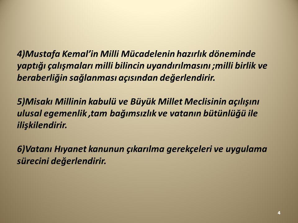 4)Mustafa Kemal'in Milli Mücadelenin hazırlık döneminde yaptığı çalışmaları milli bilincin uyandırılmasını ;milli birlik ve beraberliğin sağlanması açısından değerlendirir.