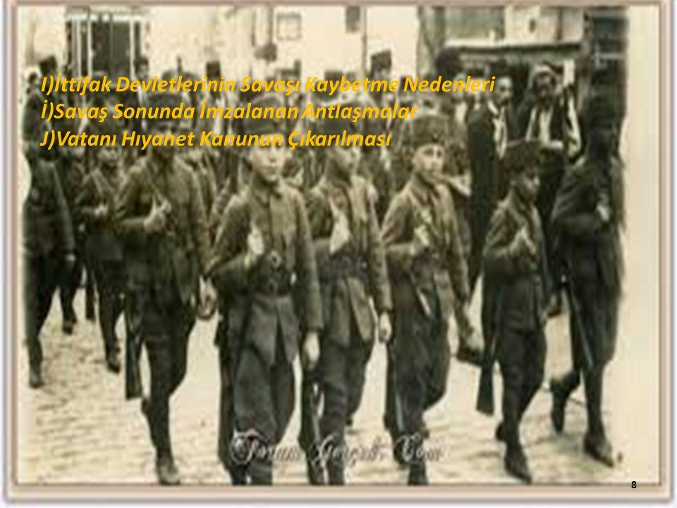 I)İttifak Devletlerinin Savaşı Kaybetme Nedenleri İ)Savaş Sonunda İmzalanan Antlaşmalar J)Vatanı Hıyanet Kanunun Çıkarılması 8