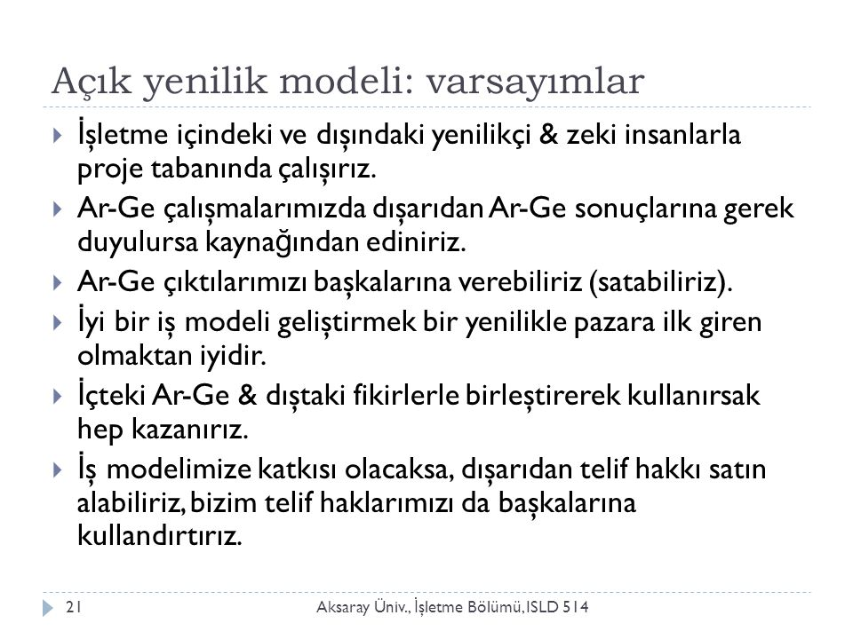 Açık yenilik modeli: varsayımlar Aksaray Üniv., İ şletme Bölümü, ISLD 51421  İ şletme içindeki ve dışındaki yenilikçi & zeki insanlarla proje tabanında çalışırız.