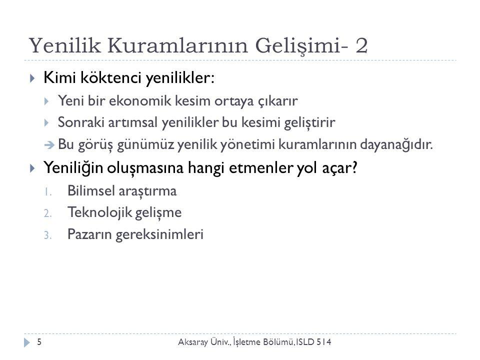 Yenilik Kuramlarının Gelişimi- 2 Aksaray Üniv., İ şletme Bölümü, ISLD 5145  Kimi köktenci yenilikler:  Yeni bir ekonomik kesim ortaya çıkarır  Sonr