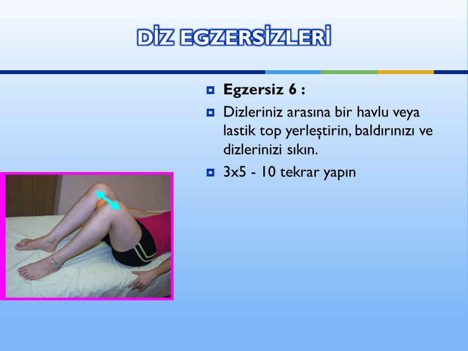 Egzersiz 6 :  Dizleriniz arasına bir havlu veya lastik top yerleştirin, baldırınızı ve dizlerinizi sıkın.  3x5 - 10 tekrar yapın