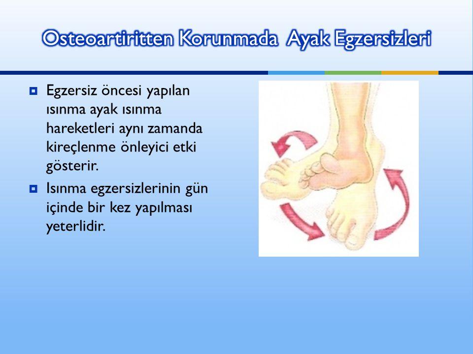  Egzersiz öncesi yapılan ısınma ayak ısınma hareketleri aynı zamanda kireçlenme önleyici etki gösterir.  Isınma egzersizlerinin gün içinde bir kez y