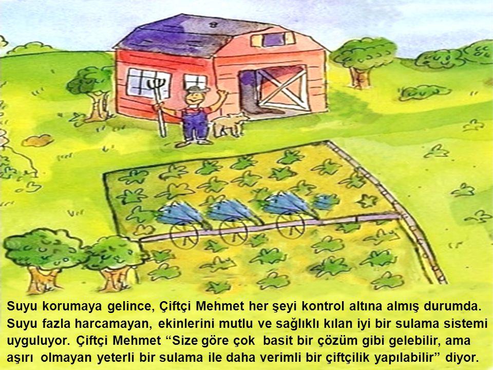 Suyu korumaya gelince, Çiftçi Mehmet her şeyi kontrol altına almış durumda. Suyu fazla harcamayan, ekinlerini mutlu ve sağlıklı kılan iyi bir sulama s