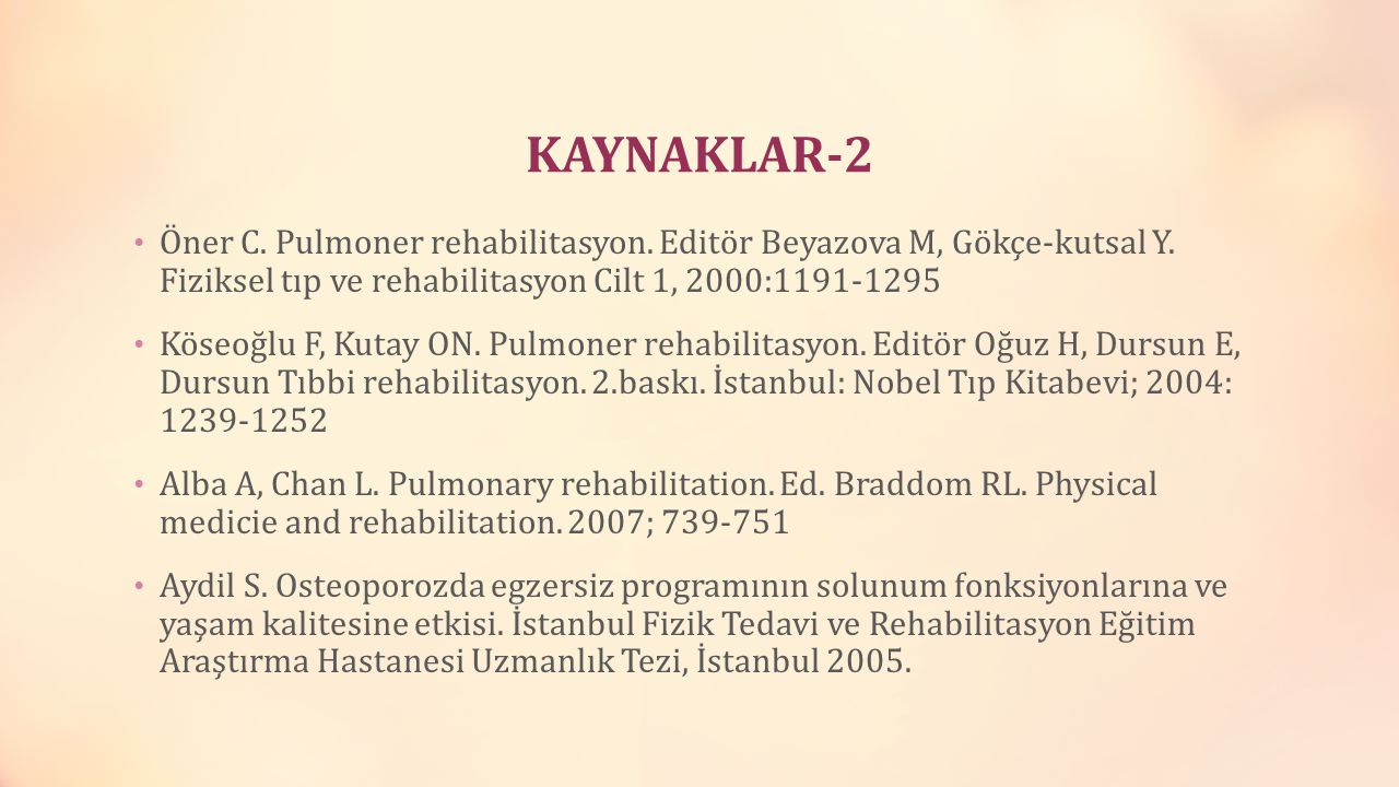 KAYNAKLAR-2 Öner C. Pulmoner rehabilitasyon. Editör Beyazova M, Gökçe-kutsal Y. Fiziksel tıp ve rehabilitasyon Cilt 1, 2000:1191-1295 Köseoğlu F, Kuta