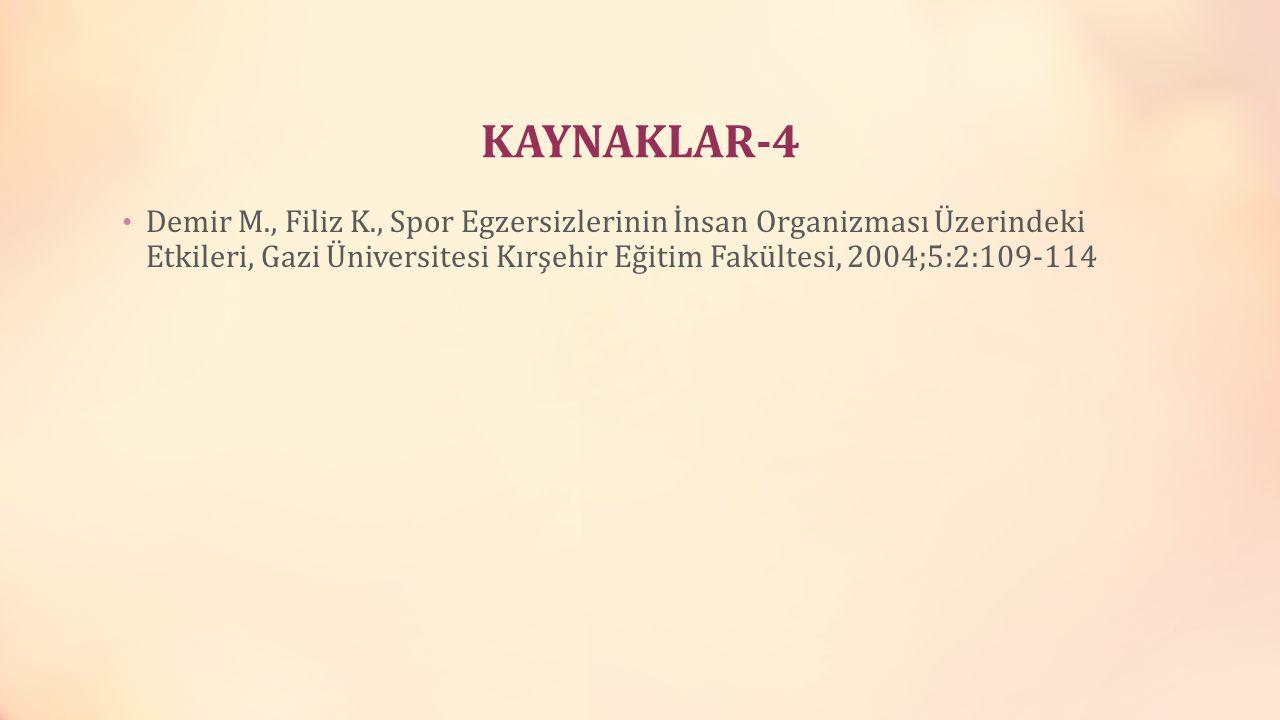 KAYNAKLAR-4 Demir M., Filiz K., Spor Egzersizlerinin İnsan Organizması Üzerindeki Etkileri, Gazi Üniversitesi Kırşehir Eğitim Fakültesi, 2004;5:2:109-