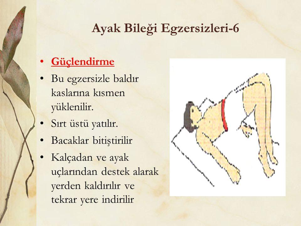 Ayak Bileği Egzersizleri-6 Güçlendirme Bu egzersizle baldır kaslarına kısmen yüklenilir. Sırt üstü yatılır. Bacaklar bitiştirilir Kalçadan ve ayak uçl