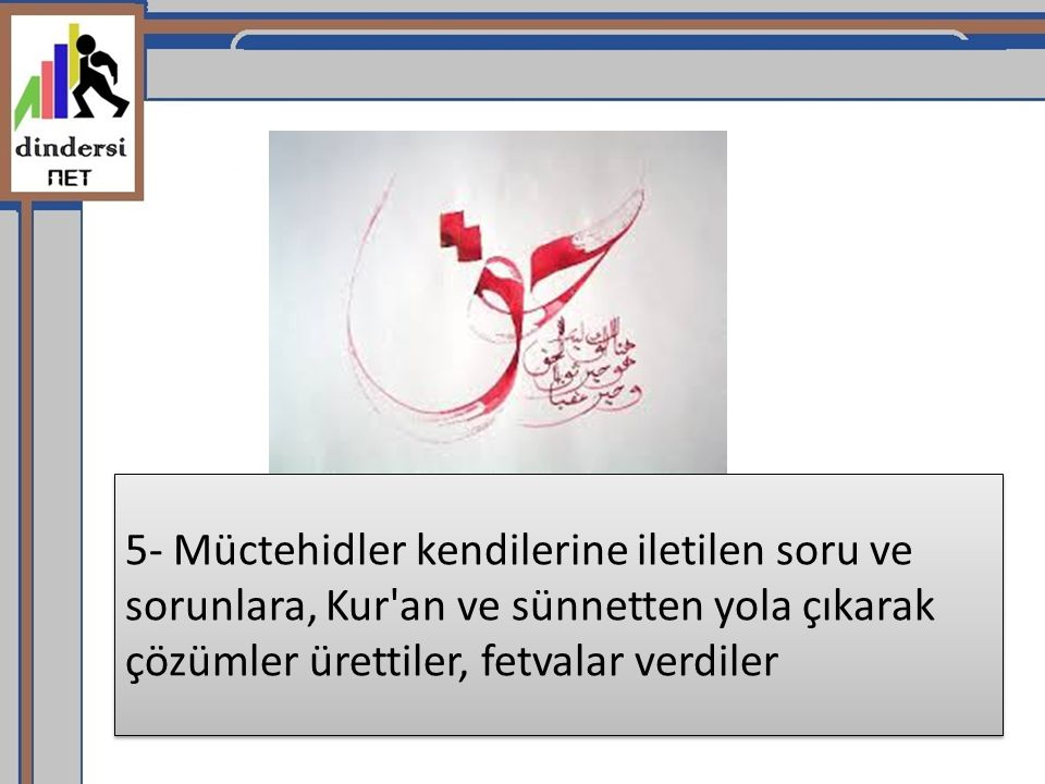5- Müctehidler kendilerine iletilen soru ve sorunlara, Kur'an ve sünnetten yola çıkarak çözümler ürettiler, fetvalar verdiler
