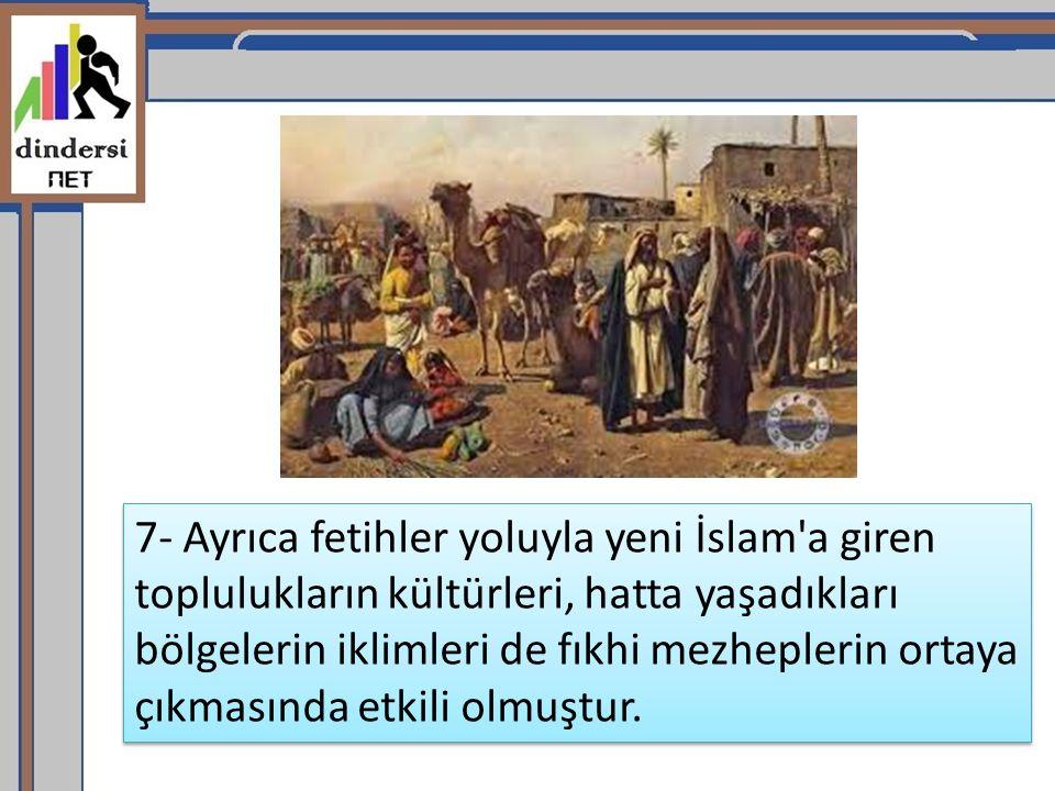 7- Ayrıca fetihler yoluyla yeni İslam'a giren toplulukların kültürleri, hatta yaşadıkları bölgelerin iklimleri de fıkhi mezheplerin ortaya çıkmasında