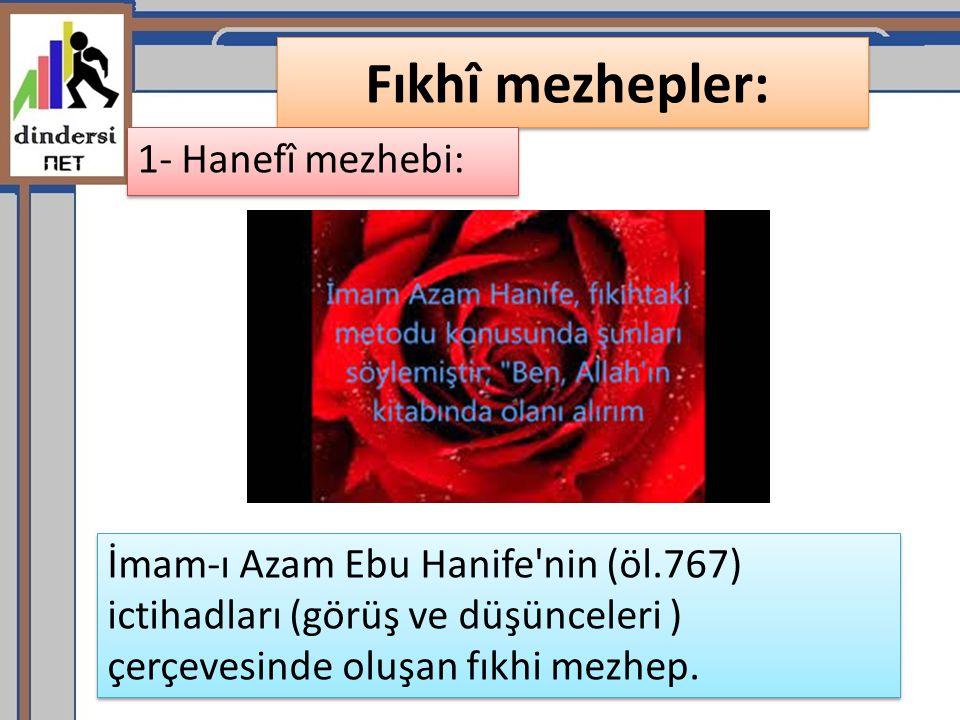 Fıkhî mezhepler: 1- Hanefî mezhebi: İmam-ı Azam Ebu Hanife'nin (öl.767) ictihadları (görüş ve düşünceleri ) çerçevesinde oluşan fıkhi mezhep.