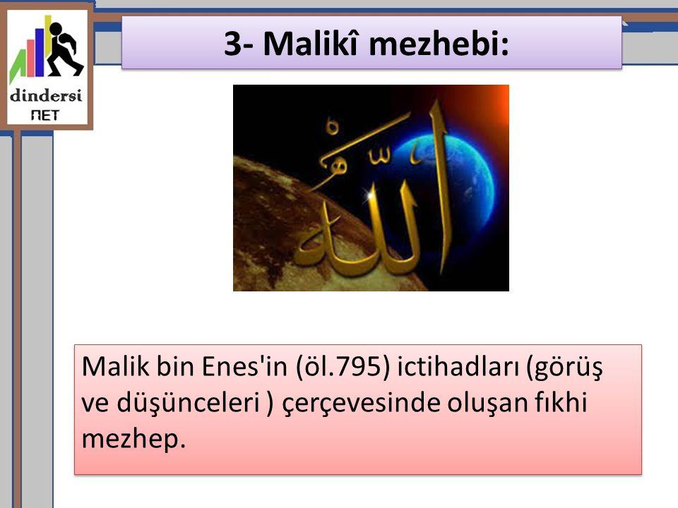 3- Malikî mezhebi: Malik bin Enes'in (öl.795) ictihadları (görüş ve düşünceleri ) çerçevesinde oluşan fıkhi mezhep.