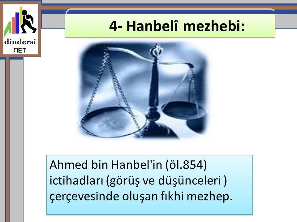 4- Hanbelî mezhebi: Ahmed bin Hanbel'in (öl.854) ictihadları (görüş ve düşünceleri ) çerçevesinde oluşan fıkhi mezhep.