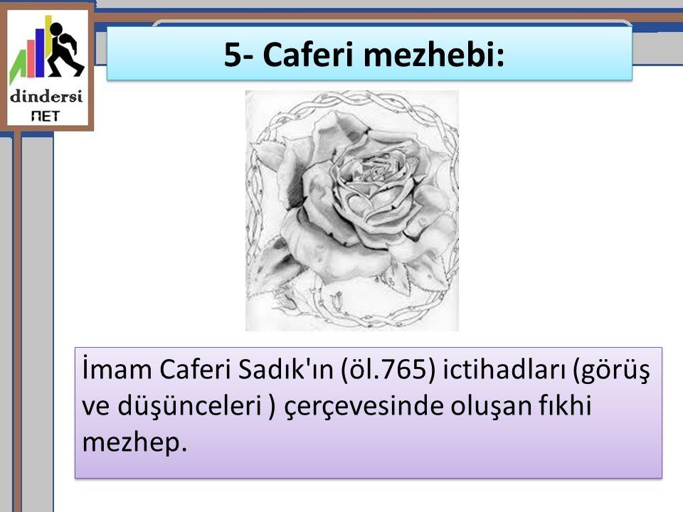 5- Caferi mezhebi: İmam Caferi Sadık'ın (öl.765) ictihadları (görüş ve düşünceleri ) çerçevesinde oluşan fıkhi mezhep.