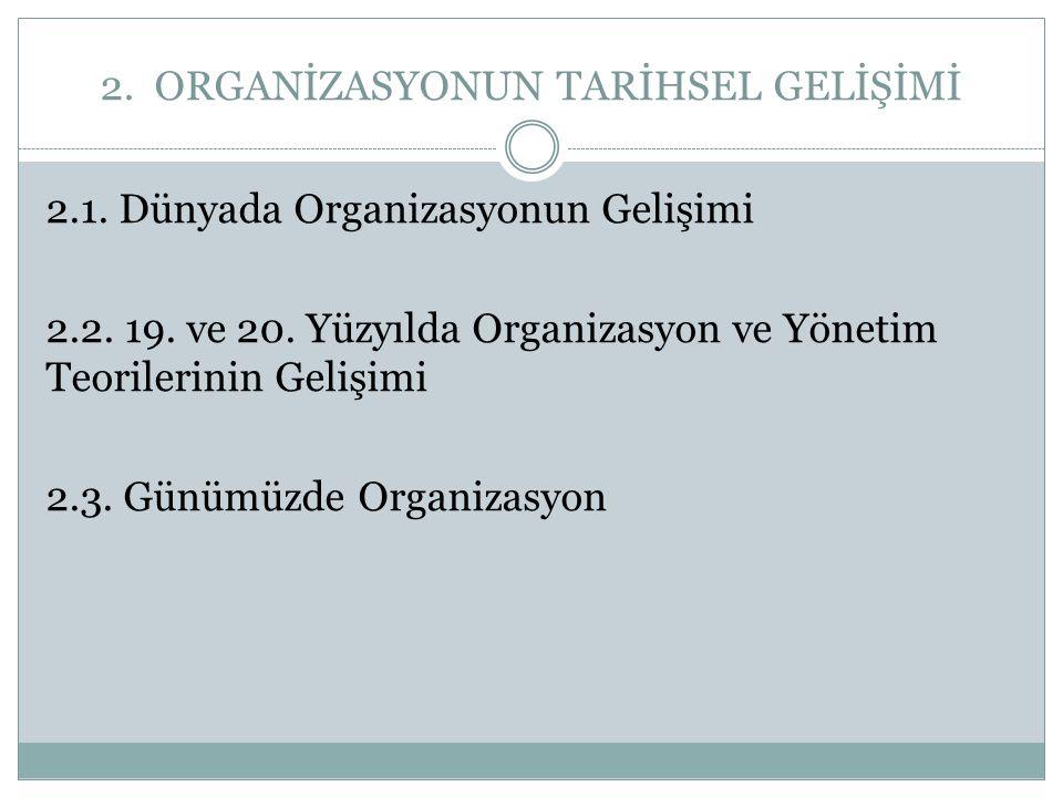 2. ORGANİZASYONUN TARİHSEL GELİŞİMİ 2.1. Dünyada Organizasyonun Gelişimi 2.2. 19. ve 20. Yüzyılda Organizasyon ve Yönetim Teorilerinin Gelişimi 2.3. G