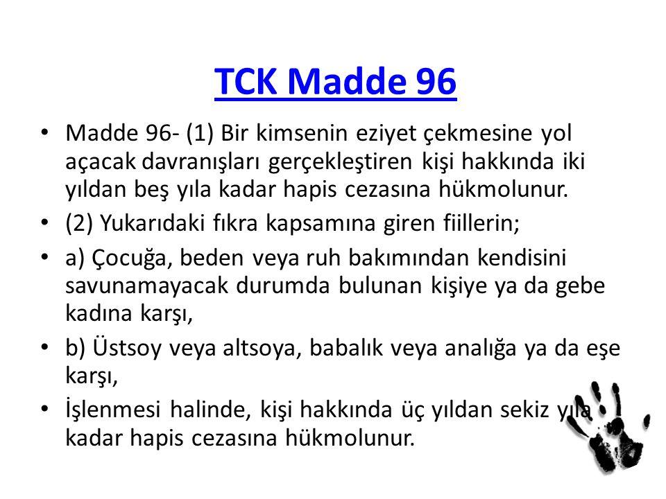 TCK Madde 96 Madde 96- (1) Bir kimsenin eziyet çekmesine yol açacak davranışları gerçekleştiren kişi hakkında iki yıldan beş yıla kadar hapis cezasına