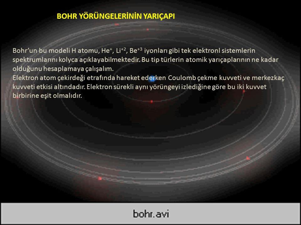 BOHR YÖRÜNGELERİNİN YARIÇAPI Bohr'un bu modeli H atomu, He +, Li +2, Be +3 iyonları gibi tek elektronl sistemlerin spektrumlarını kolyca açıklayabilmektedir.