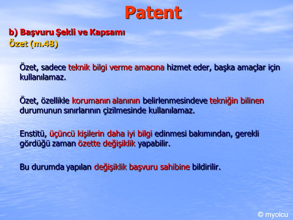 Patent b) Başvuru Şekli ve Kapsamı Özet (m.48) Özet, sadece teknik bilgi verme amacına hizmet eder, başka amaçlar için kullanılamaz. Özet, özellikle k