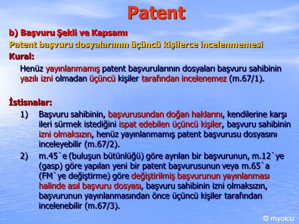 Patent b) Başvuru Şekli ve Kapsamı Patent başvuru dosyalarıının üçüncü kişilerce incelenmemesi Kural: Henüz yayınlanmamış patent başvurularının dosyaları başvuru sahibinin yazılı izni olmadan üçüncü kişiler tarafından incelenemez (m.67/1).