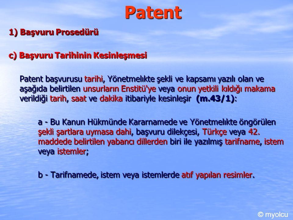 Patent 1) Başvuru Prosedürü c) Başvuru Tarihinin Kesinleşmesi Patent başvurusu tarihi, Yönetmelıkte şekli ve kapsamı yazılı olan ve aşağıda belirtilen unsurların Enstitü ye veya onun yetkili kıldığı makama verildiği tarih, saat ve dakika itibariyle kesinleşir (m.43/1): a - Bu Kanun Hükmünde Kararnamede ve Yönetmelıkte öngörülen şekli şartlara uymasa dahi, başvuru dilekçesi, Türkçe veya 42.