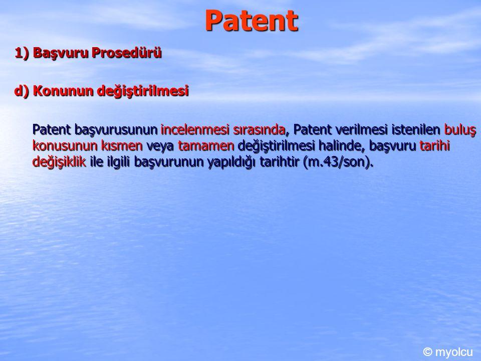 Patent 1) Başvuru Prosedürü d) Konunun değiştirilmesi Patent başvurusunun incelenmesi sırasında, Patent verilmesi istenilen buluş konusunun kısmen veya tamamen değiştirilmesi halinde, başvuru tarihi değişiklik ile ilgili başvurunun yapıldığı tarihtir (m.43/son).