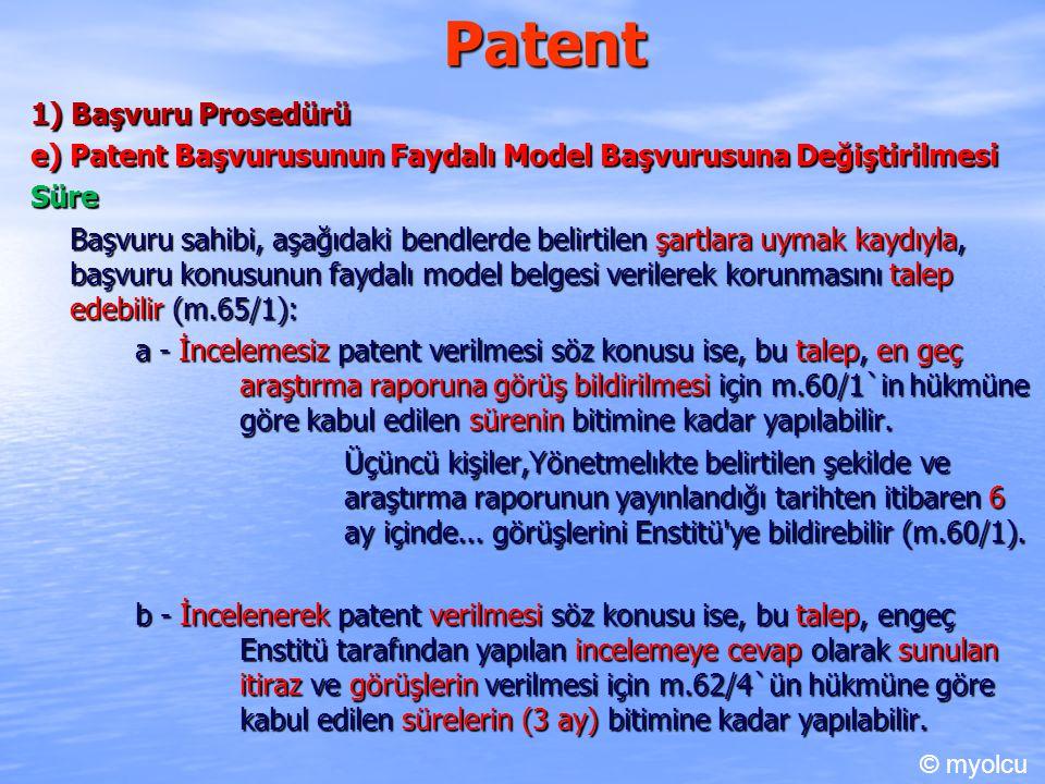 Patent 1) Başvuru Prosedürü e) Patent Başvurusunun Faydalı Model Başvurusuna Değiştirilmesi Süre Başvuru sahibi, aşağıdaki bendlerde belirtilen şartlara uymak kaydıyla, başvuru konusunun faydalı model belgesi verilerek korunmasını talep edebilir (m.65/1): a - İncelemesiz patent verilmesi söz konusu ise, bu talep, en geç araştırma raporuna görüş bildirilmesi için m.60/1`in hükmüne göre kabul edilen sürenin bitimine kadar yapılabilir.