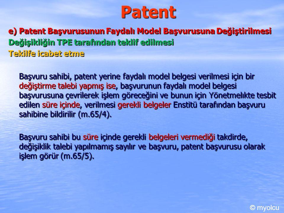 Patent e) Patent Başvurusunun Faydalı Model Başvurusuna Değiştirilmesi Değişikliğin TPE tarafından teklif edilmesi Tekilfe icabet etme Başvuru sahibi, patent yerine faydalı model belgesi verilmesi için bir değiştirme talebi yapmış ise, başvurunun faydalı model belgesi başvurusuna çevrilerek işlem göreceğini ve bunun için Yönetmelıkte tesbit edilen süre içinde, verilmesi gerekli belgeler Enstitü tarafından başvuru sahibine bildirilir (m.65/4).