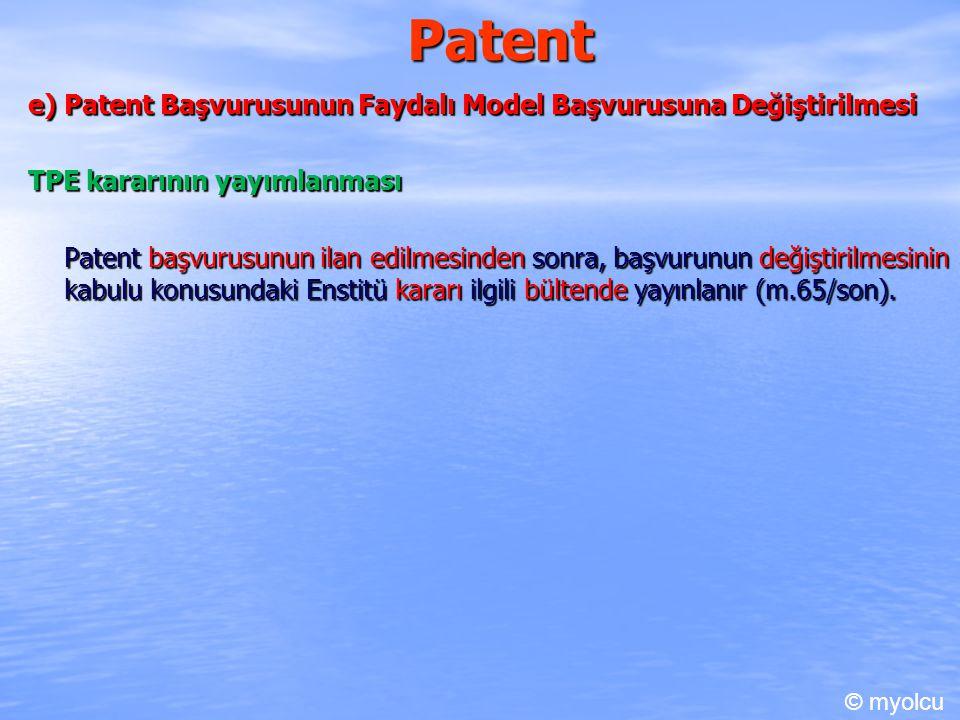 Patent e) Patent Başvurusunun Faydalı Model Başvurusuna Değiştirilmesi TPE kararının yayımlanması Patent başvurusunun ilan edilmesinden sonra, başvurunun değiştirilmesinin kabulu konusundaki Enstitü kararı ilgili bültende yayınlanır (m.65/son).
