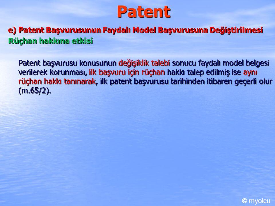 Patent e) Patent Başvurusunun Faydalı Model Başvurusuna Değiştirilmesi Rüçhan hakkına etkisi Patent başvurusu konusunun değişiklik talebi sonucu faydalı model belgesi verilerek korunması, ilk başvuru için rüçhan hakkı talep edilmiş ise aynı rüçhan hakkı tanınarak, ilk patent başvurusu tarihinden itibaren geçerli olur (m.65/2).