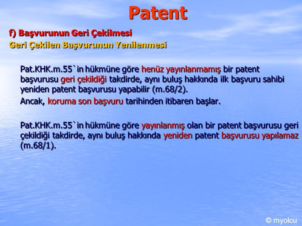 Patent f) Başvurunun Geri Çekilmesi Geri Çekilen Başvurunun Yenilenmesi Pat.KHK.m.55`in hükmüne göre henüz yayınlanmamış bir patent başvurusu geri çekildiği takdirde, aynı buluş hakkında ilk başvuru sahibi yeniden patent başvurusu yapabilir (m.68/2).