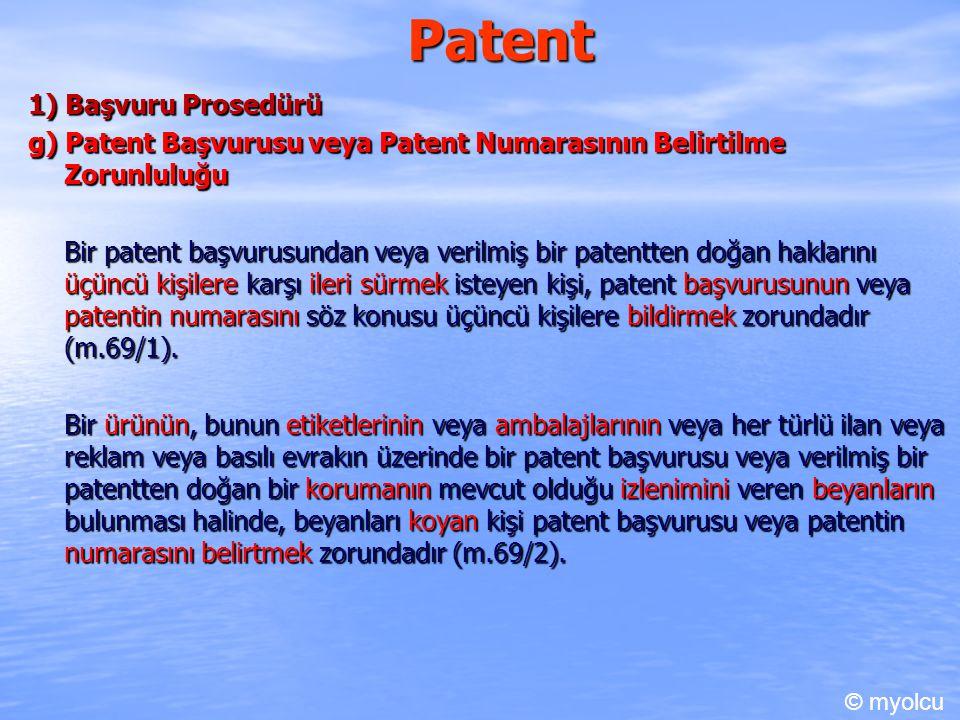 Patent 1) Başvuru Prosedürü g) Patent Başvurusu veya Patent Numarasının Belirtilme Zorunluluğu Bir patent başvurusundan veya verilmiş bir patentten doğan haklarını üçüncü kişilere karşı ileri sürmek isteyen kişi, patent başvurusunun veya patentin numarasını söz konusu üçüncü kişilere bildirmek zorundadır (m.69/1).