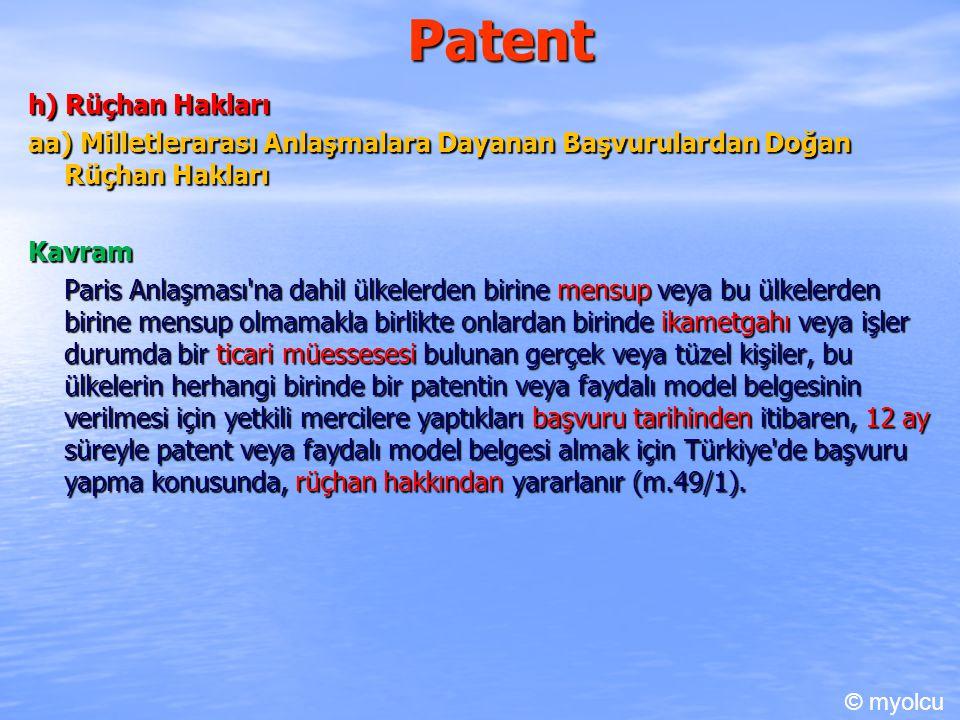 Patent h) Rüçhan Hakları aa) Milletlerarası Anlaşmalara Dayanan Başvurulardan Doğan Rüçhan Hakları Kavram Paris Anlaşması na dahil ülkelerden birine mensup veya bu ülkelerden birine mensup olmamakla birlikte onlardan birinde ikametgahı veya işler durumda bir ticari müessesesi bulunan gerçek veya tüzel kişiler, bu ülkelerin herhangi birinde bir patentin veya faydalı model belgesinin verilmesi için yetkili mercilere yaptıkları başvuru tarihinden itibaren, 12 ay süreyle patent veya faydalı model belgesi almak için Türkiye de başvuru yapma konusunda, rüçhan hakkından yararlanır (m.49/1).