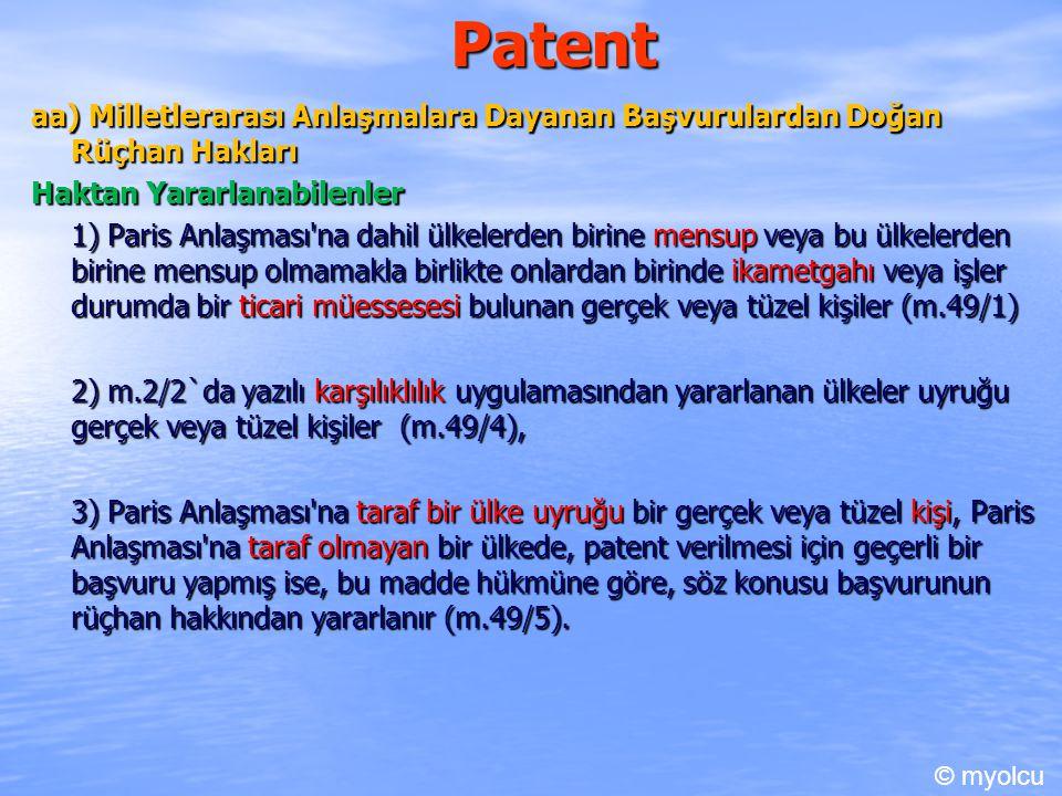 Patent aa) Milletlerarası Anlaşmalara Dayanan Başvurulardan Doğan Rüçhan Hakları Haktan Yararlanabilenler 1) Paris Anlaşması na dahil ülkelerden birine mensup veya bu ülkelerden birine mensup olmamakla birlikte onlardan birinde ikametgahı veya işler durumda bir ticari müessesesi bulunan gerçek veya tüzel kişiler (m.49/1) 2) m.2/2`da yazılı karşılıklılık uygulamasından yararlanan ülkeler uyruğu gerçek veya tüzel kişiler (m.49/4), 3) Paris Anlaşması na taraf bir ülke uyruğu bir gerçek veya tüzel kişi, Paris Anlaşması na taraf olmayan bir ülkede, patent verilmesi için geçerli bir başvuru yapmış ise, bu madde hükmüne göre, söz konusu başvurunun rüçhan hakkından yararlanır (m.49/5).