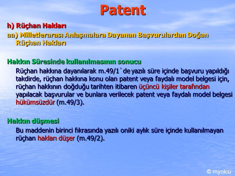 Patent h) Rüçhan Hakları aa) Milletlerarası Anlaşmalara Dayanan Başvurulardan Doğan Rüçhan Hakları Hakkın Süresinde kullanılmasının sonucu Rüçhan hakkına dayanılarak m.49/1`de yazılı süre içinde başvuru yapıldığı takdirde, rüçhan hakkına konu olan patent veya faydalı model belgesi için, rüçhan hakkının doğduğu tarihten itibaren üçüncü kişiler tarafından yapılacak başvurular ve bunlara verilecek patent veya faydalı model belgesi hükümsüzdür (m.49/3).