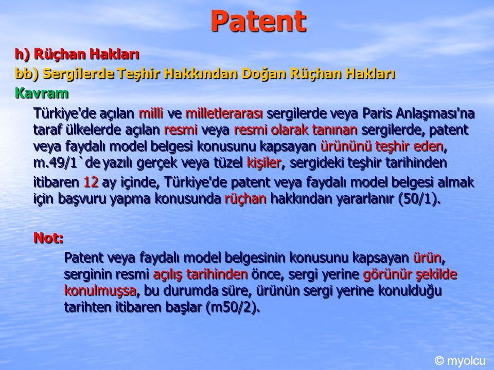 Patent h) Rüçhan Hakları bb) Sergilerde Teşhir Hakkından Doğan Rüçhan Hakları Kavram Türkiye de açılan milli ve milletlerarası sergilerde veya Paris Anlaşması na taraf ülkelerde açılan resmi veya resmi olarak tanınan sergilerde, patent veya faydalı model belgesi konusunu kapsayan ürününü teşhir eden, m.49/1`de yazılı gerçek veya tüzel kişiler, sergideki teşhir tarihinden itibaren 12 ay içinde, Türkiye de patent veya faydalı model belgesi almak için başvuru yapma konusunda rüçhan hakkından yararlanır (50/1).