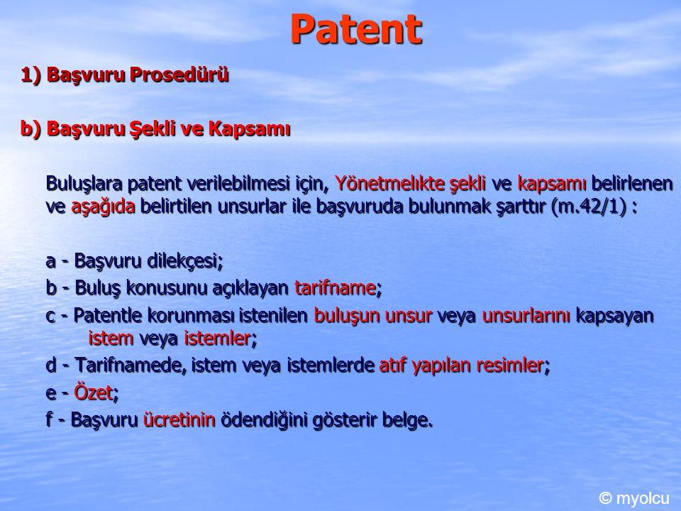Patent 1) Başvuru Prosedürü b) Başvuru Şekli ve Kapsamı Buluşlara patent verilebilmesi için, Yönetmelıkte şekli ve kapsamı belirlenen ve aşağıda belirtilen unsurlar ile başvuruda bulunmak şarttır (m.42/1) : a - Başvuru dilekçesi; b - Buluş konusunu açıklayan tarifname; c - Patentle korunması istenilen buluşun unsur veya unsurlarını kapsayan istem veya istemler; d - Tarifnamede, istem veya istemlerde atıf yapılan resimler; e - Özet; f - Başvuru ücretinin ödendiğini gösterir belge.