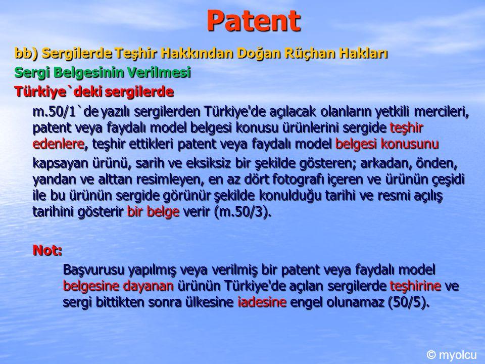 Patent bb) Sergilerde Teşhir Hakkından Doğan Rüçhan Hakları Sergi Belgesinin Verilmesi Türkiye`deki sergilerde m.50/1`de yazılı sergilerden Türkiye de açılacak olanların yetkili mercileri, patent veya faydalı model belgesi konusu ürünlerini sergide teşhir edenlere, teşhir ettikleri patent veya faydalı model belgesi konusunu kapsayan ürünü, sarih ve eksiksiz bir şekilde gösteren; arkadan, önden, yandan ve alttan resimleyen, en az dört fotografı içeren ve ürünün çeşidi ile bu ürünün sergide görünür şekilde konulduğu tarihi ve resmi açılış tarihini gösterir bir belge verir (m.50/3).