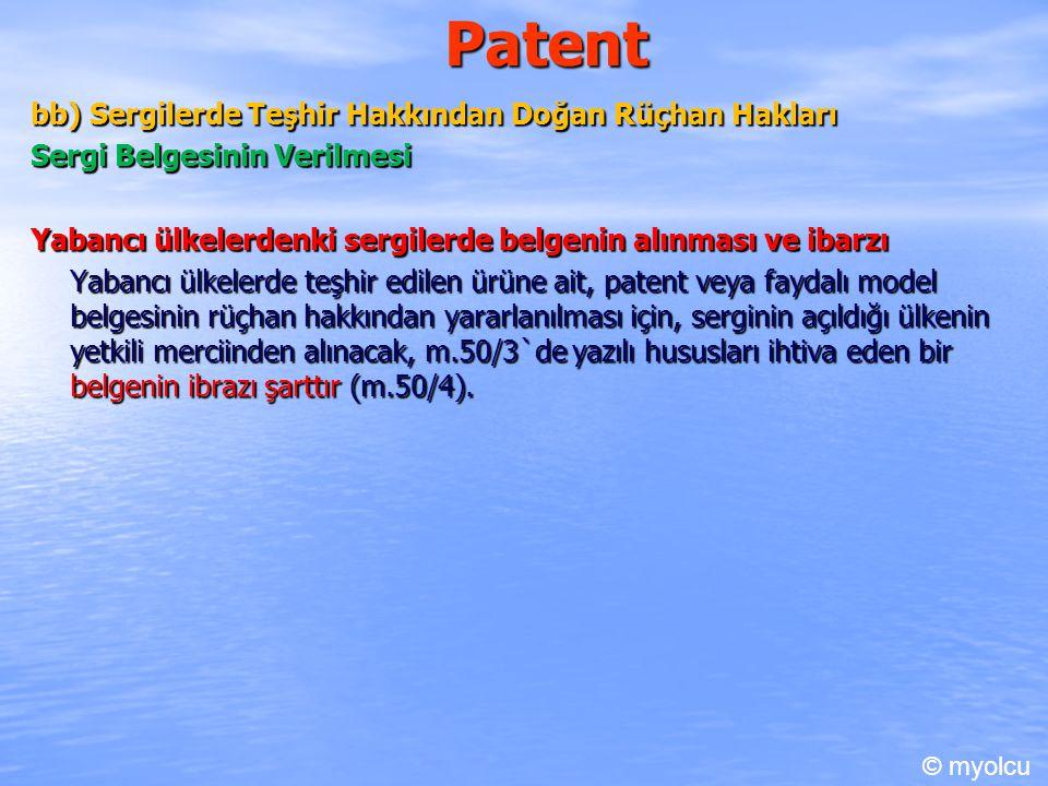 Patent bb) Sergilerde Teşhir Hakkından Doğan Rüçhan Hakları Sergi Belgesinin Verilmesi Yabancı ülkelerdenki sergilerde belgenin alınması ve ibarzı Yabancı ülkelerde teşhir edilen ürüne ait, patent veya faydalı model belgesinin rüçhan hakkından yararlanılması için, serginin açıldığı ülkenin yetkili merciinden alınacak, m.50/3`de yazılı hususları ihtiva eden bir belgenin ibrazı şarttır (m.50/4).
