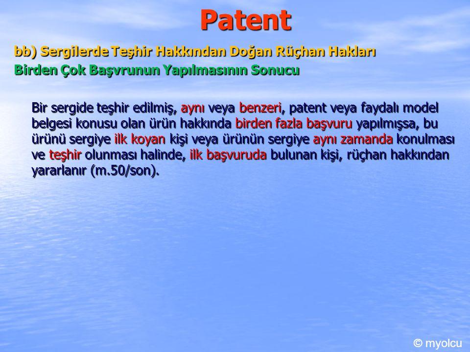 Patent bb) Sergilerde Teşhir Hakkından Doğan Rüçhan Hakları Birden Çok Başvrunun Yapılmasının Sonucu Bir sergide teşhir edilmiş, aynı veya benzeri, patent veya faydalı model belgesi konusu olan ürün hakkında birden fazla başvuru yapılmışsa, bu ürünü sergiye ilk koyan kişi veya ürünün sergiye aynı zamanda konulması ve teşhir olunması halinde, ilk başvuruda bulunan kişi, rüçhan hakkından yararlanır (m.50/son).
