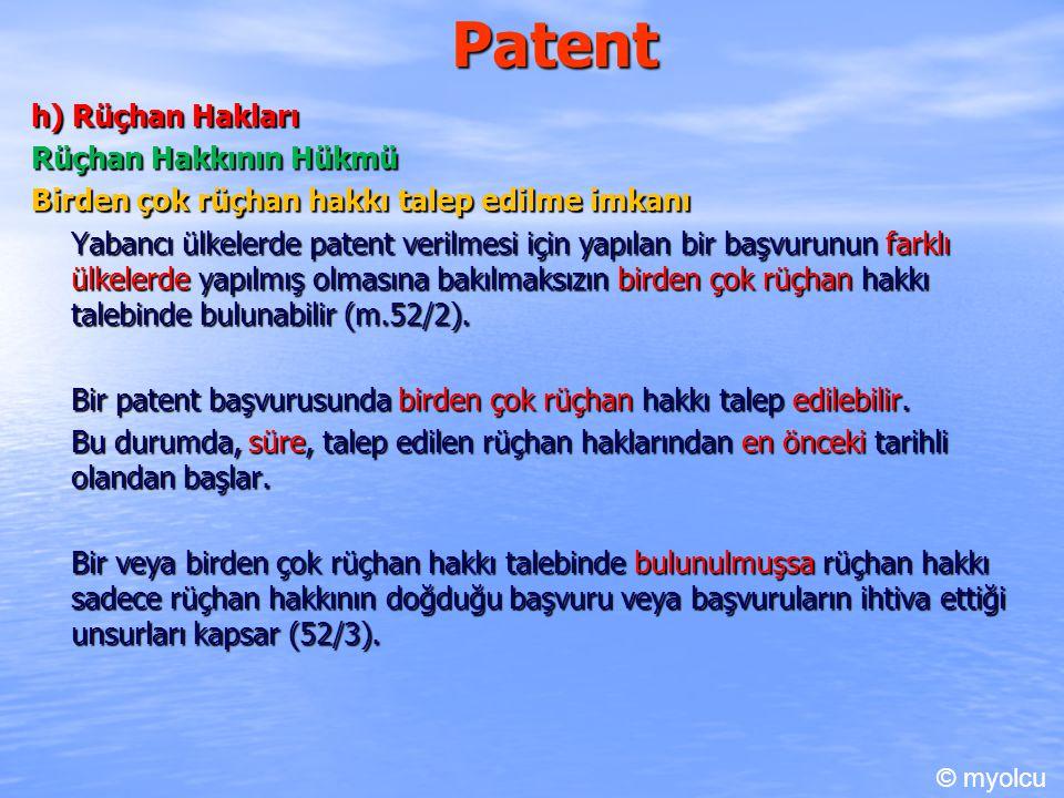 Patent h) Rüçhan Hakları Rüçhan Hakkının Hükmü Birden çok rüçhan hakkı talep edilme imkanı Yabancı ülkelerde patent verilmesi için yapılan bir başvurunun farklı ülkelerde yapılmış olmasına bakılmaksızın birden çok rüçhan hakkı talebinde bulunabilir (m.52/2).