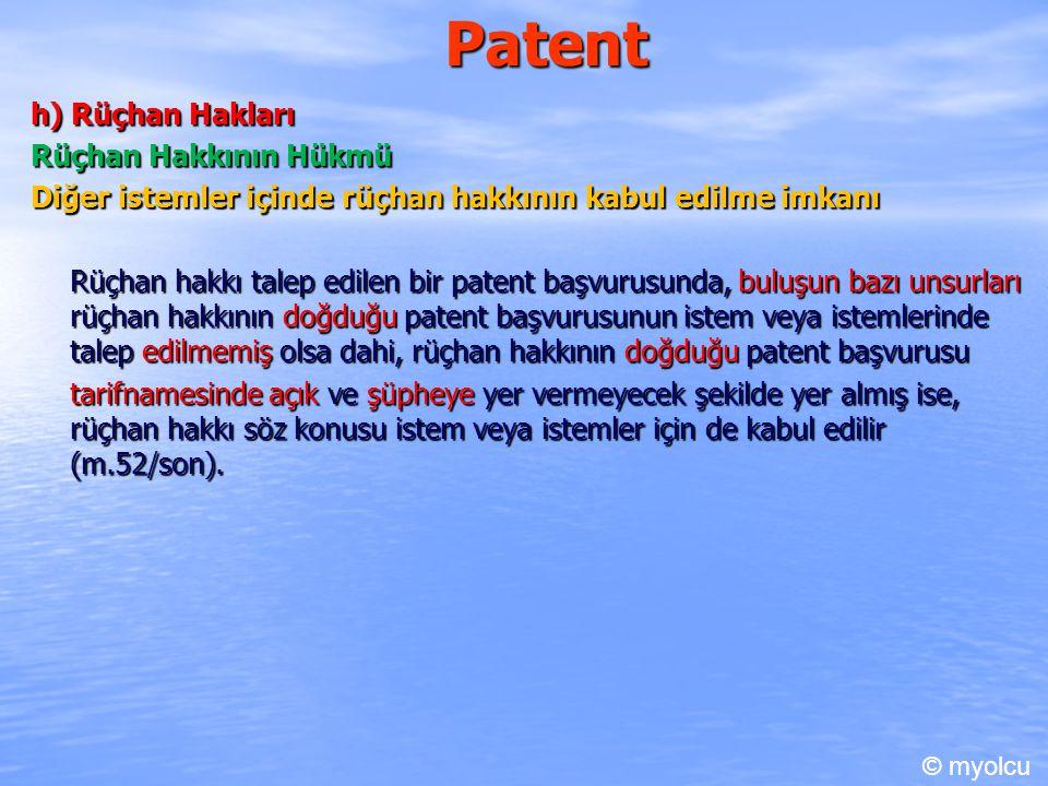 Patent h) Rüçhan Hakları Rüçhan Hakkının Hükmü Diğer istemler içinde rüçhan hakkının kabul edilme imkanı Rüçhan hakkı talep edilen bir patent başvurusunda, buluşun bazı unsurları rüçhan hakkının doğduğu patent başvurusunun istem veya istemlerinde talep edilmemiş olsa dahi, rüçhan hakkının doğduğu patent başvurusu tarifnamesinde açık ve şüpheye yer vermeyecek şekilde yer almış ise, rüçhan hakkı söz konusu istem veya istemler için de kabul edilir (m.52/son).