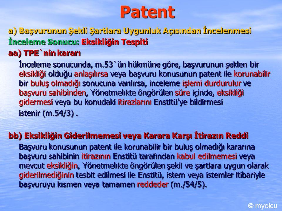 Patent a) Başvurunun Şekli Şartlara Uygunluk Açısından İncelenmesi İnceleme Sonucu: Eksikliğin Tespiti aa) TPE`nin kararı İnceleme sonucunda, m.53`ün hükmüne göre, başvurunun şeklen bir eksikliği olduğu anlaşılırsa veya başvuru konusunun patent ile korunabilir bir buluş olmadığı sonucuna varılırsa, inceleme işlemi durdurulur ve başvuru sahibinden, Yönetmelıkte öngörülen süre içinde, eksikliği gidermesi veya bu konudaki itirazlarını Enstitü ye bildirmesi istenir (m.54/3).