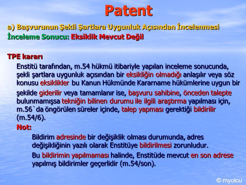Patent a) Başvurunun Şekli Şartlara Uygunluk Açısından İncelenmesi İnceleme Sonucu: Eksiklik Mevcut Değil TPE kararı Enstitü tarafından, m.54 hükmü itibariyle yapılan inceleme sonucunda, şekli şartlara uygunluk açısından bir eksikliğin olmadığı anlaşılır veya söz konusu eksiklikler bu Kanun Hükmünde Kararname hükümlerine uygun bir şekilde giderilir veya tamamlanır ise, başvuru sahibine, önceden talepte bulunmamışsa tekniğin bilinen durumu ile ilgili araştırma yapılması için, m.56`da öngörülen süreler içinde, talep yapması gerektiği bildirilir (m.54/6).