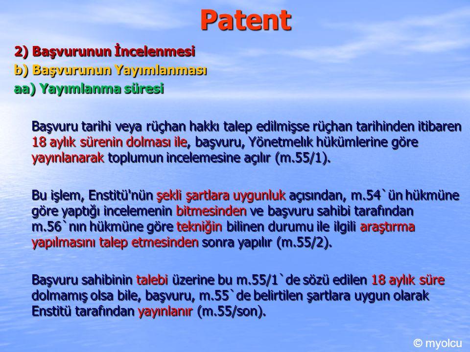 Patent 2) Başvurunun İncelenmesi b) Başvurunun Yayımlanması aa) Yayımlanma süresi Başvuru tarihi veya rüçhan hakkı talep edilmişse rüçhan tarihinden itibaren 18 aylık sürenin dolması ile, başvuru, Yönetmelık hükümlerine göre yayınlanarak toplumun incelemesine açılır (m.55/1).