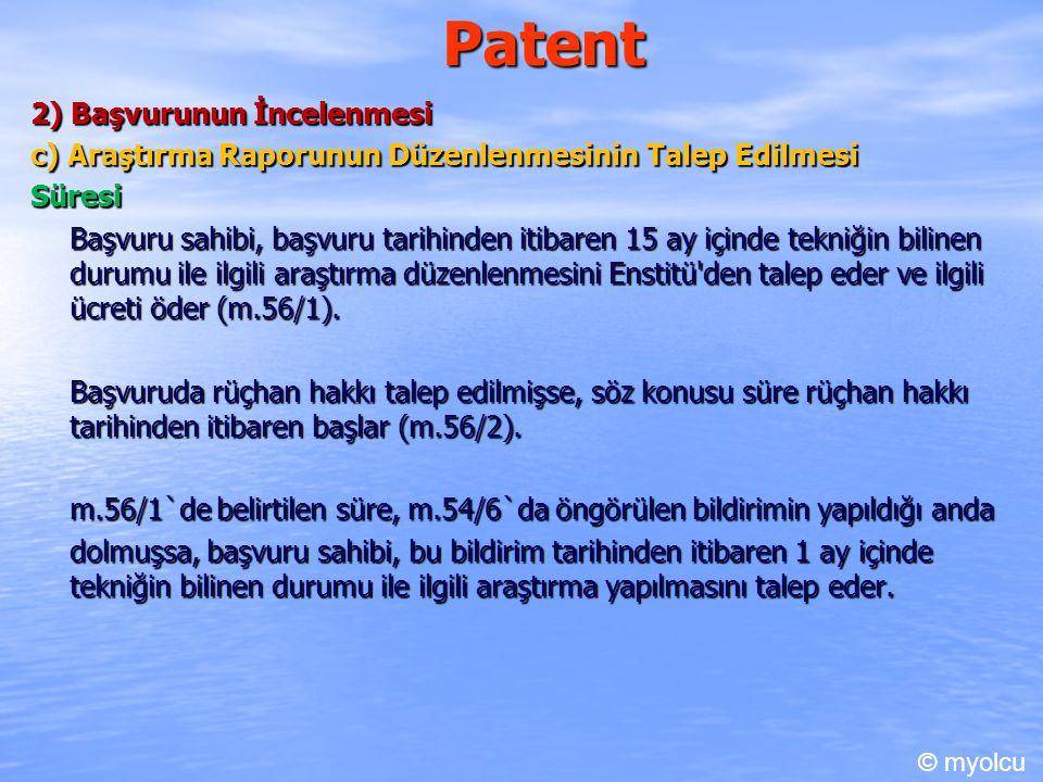 Patent 2) Başvurunun İncelenmesi c) Araştırma Raporunun Düzenlenmesinin Talep Edilmesi Süresi Başvuru sahibi, başvuru tarihinden itibaren 15 ay içinde tekniğin bilinen durumu ile ilgili araştırma düzenlenmesini Enstitü den talep eder ve ilgili ücreti öder (m.56/1).