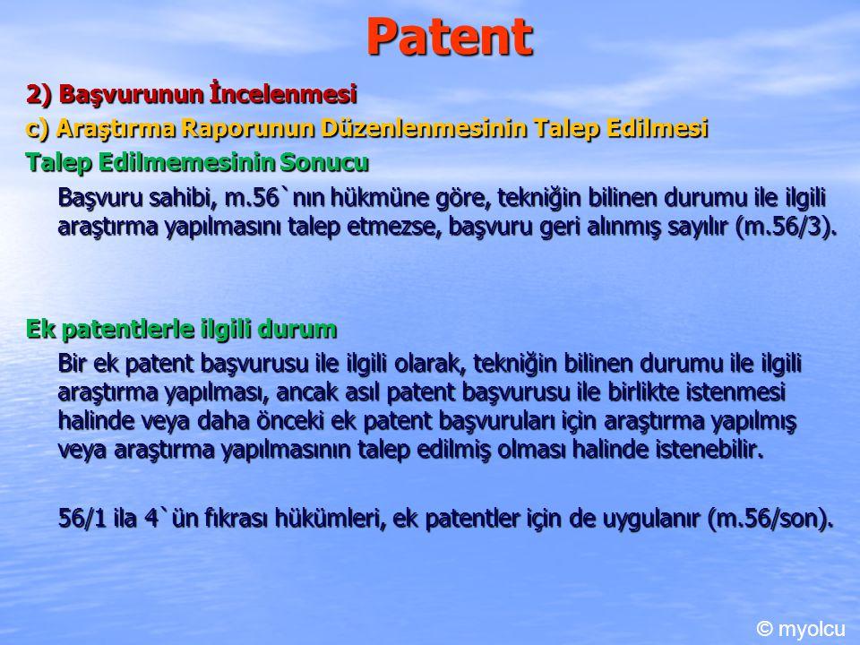 Patent 2) Başvurunun İncelenmesi c) Araştırma Raporunun Düzenlenmesinin Talep Edilmesi Talep Edilmemesinin Sonucu Başvuru sahibi, m.56`nın hükmüne göre, tekniğin bilinen durumu ile ilgili araştırma yapılmasını talep etmezse, başvuru geri alınmış sayılır (m.56/3).