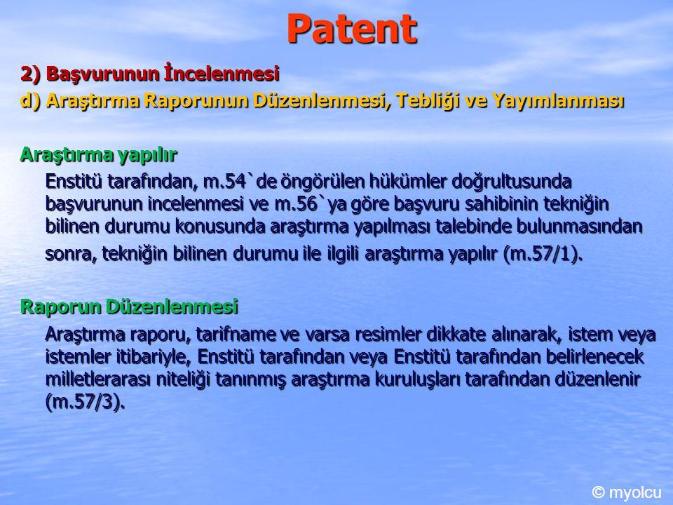 Patent 2) Başvurunun İncelenmesi d) Araştırma Raporunun Düzenlenmesi, Tebliği ve Yayımlanması Araştırma yapılır Enstitü tarafından, m.54`de öngörülen hükümler doğrultusunda başvurunun incelenmesi ve m.56`ya göre başvuru sahibinin tekniğin bilinen durumu konusunda araştırma yapılması talebinde bulunmasından sonra, tekniğin bilinen durumu ile ilgili araştırma yapılır (m.57/1).